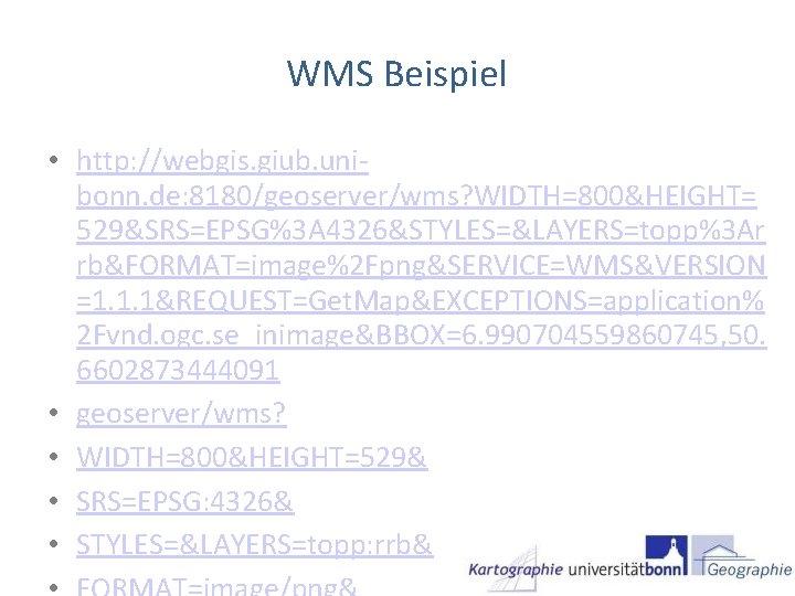 WMS Beispiel • http: //webgis. giub. unibonn. de: 8180/geoserver/wms? WIDTH=800&HEIGHT= 529&SRS=EPSG%3 A 4326&STYLES=&LAYERS=topp%3 Ar