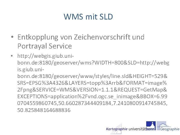 WMS mit SLD • Entkopplung von Zeichenvorschrift und Portrayal Service • http: //webgis. giub.