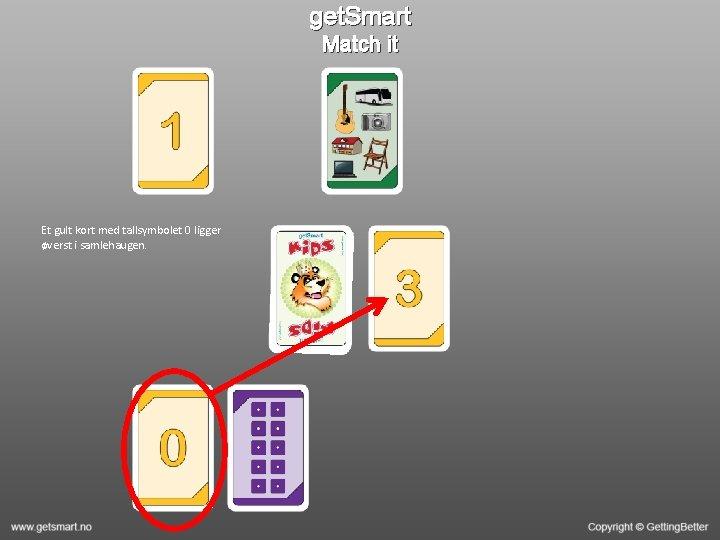 get. Smart Match it Et gult kort med tallsymbolet 0 ligger øverst i samlehaugen.