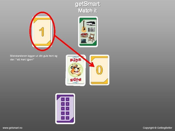 """get. Smart Match it Motstanderen legger ut sitt gule kort og sier: """"ett kort"""