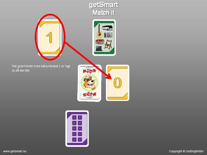 get. Smart Match it Det gule kortet med tallsymbolet 1 er lagt ut på