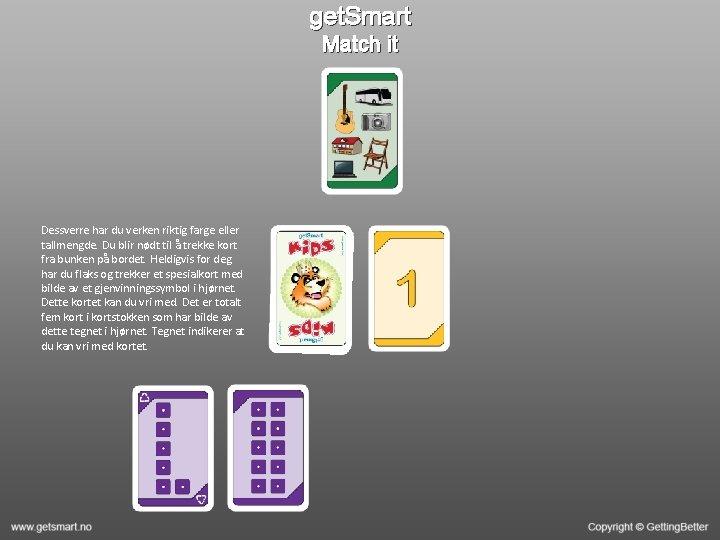 get. Smart Match it Dessverre har du verken riktig farge eller tallmengde. Du blir