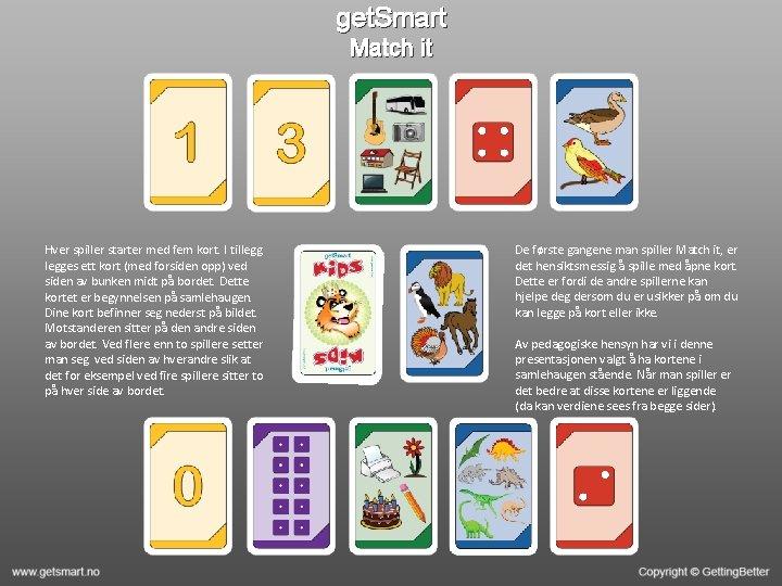 get. Smart Match it Hver spiller starter med fem kort. I tillegges ett kort