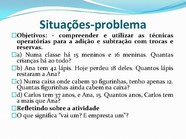 Situações-problema �Objetivos: - compreender e utilizar as técnicas operatórias para a adição e subtração