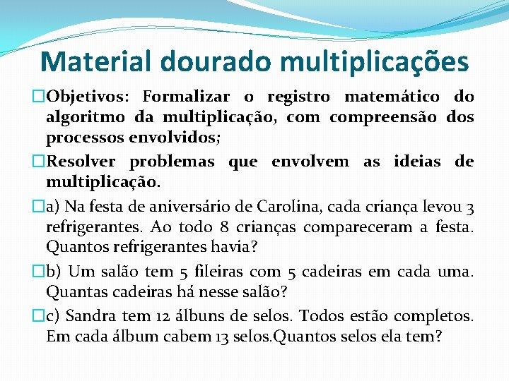 Material dourado multiplicações �Objetivos: Formalizar o registro matemático do algoritmo da multiplicação, compreensão dos
