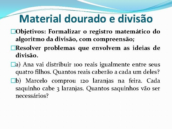 Material dourado e divisão �Objetivos: Formalizar o registro matemático do algoritmo da divisão, compreensão;