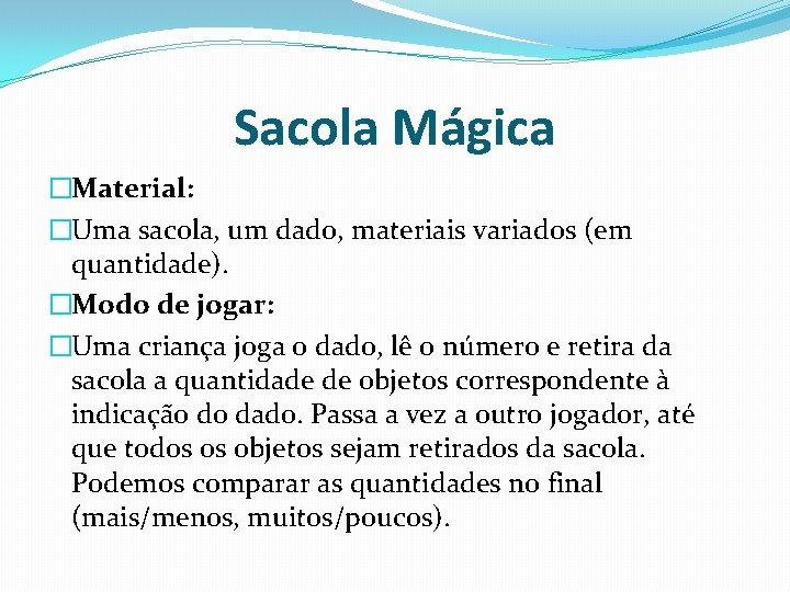 Sacola Mágica �Material: �Uma sacola, um dado, materiais variados (em quantidade). �Modo de jogar: