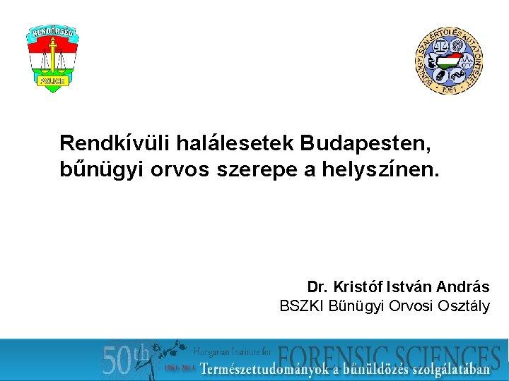 Rendkívüli halálesetek Budapesten, bűnügyi orvos szerepe a helyszínen. Dr. Kristóf István András BSZKI Bűnügyi