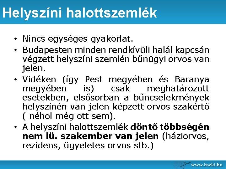 Helyszíni halottszemlék • Nincs egységes gyakorlat. • Budapesten minden rendkívüli halál kapcsán végzett helyszíni