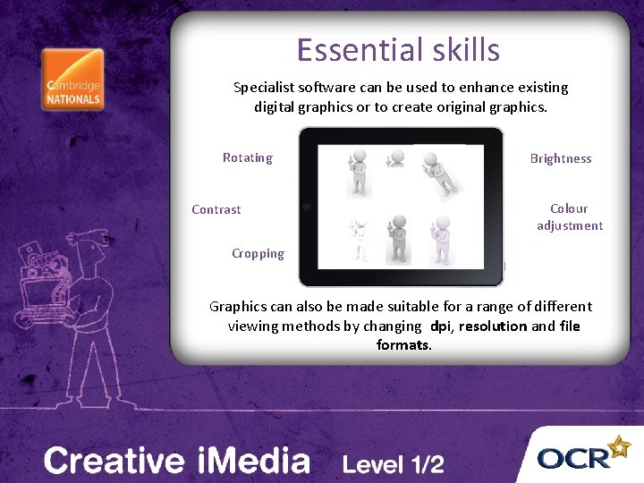 Essential skills Specialist software can be used to enhance existing digital graphics or to
