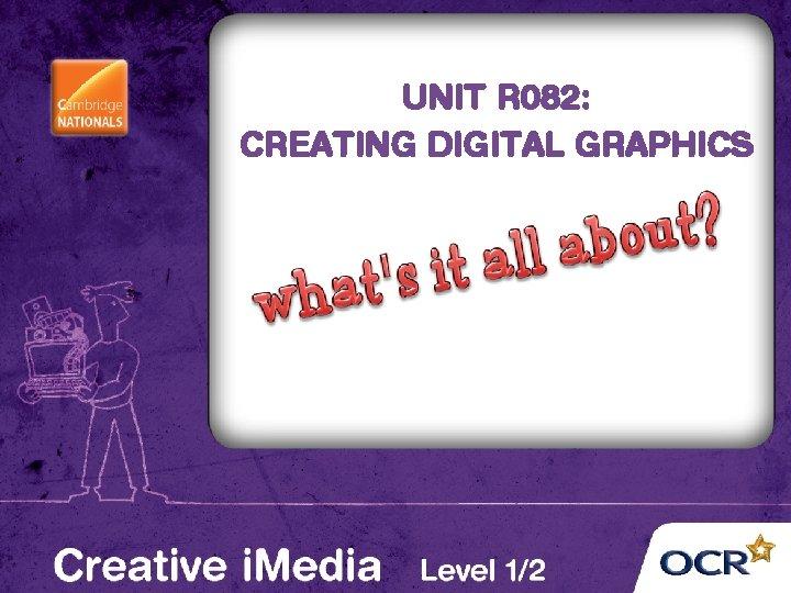UNIT R 082: CREATING DIGITAL GRAPHICS