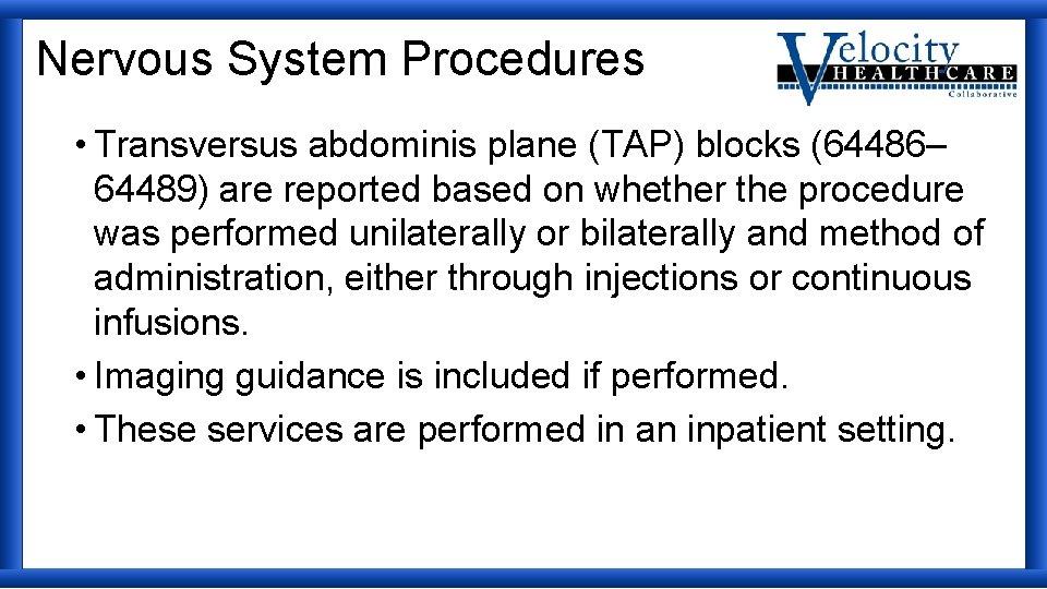 Nervous System Procedures • Transversus abdominis plane (TAP) blocks (64486– 64489) are reported based