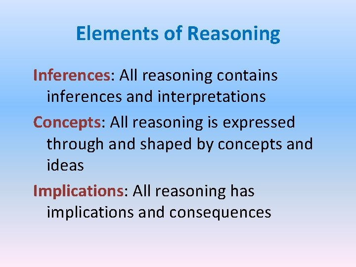 Elements of Reasoning Inferences: All reasoning contains inferences and interpretations Concepts: All reasoning is