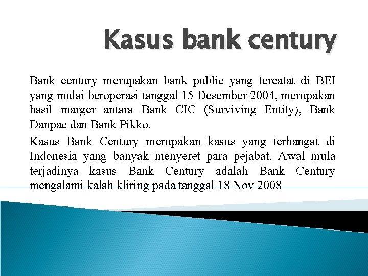 Kasus bank century Bank century merupakan bank public yang tercatat di BEI yang mulai
