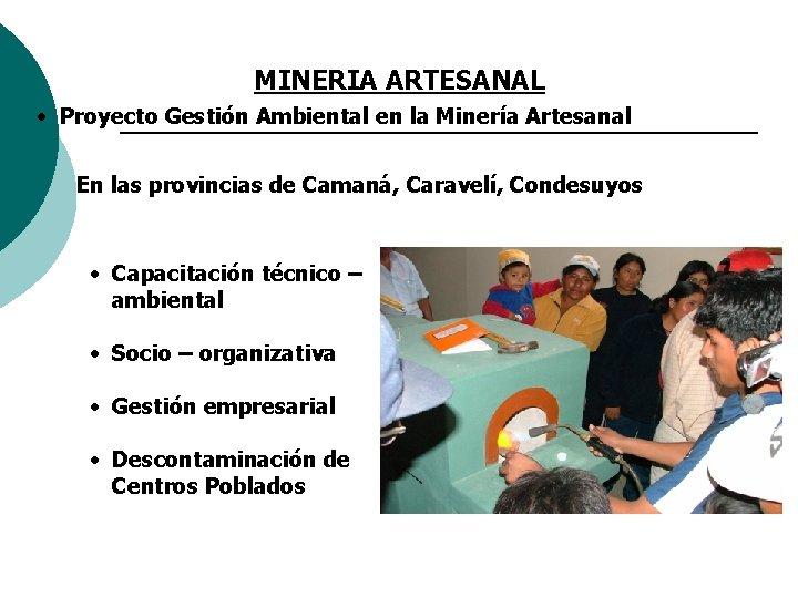 MINERIA ARTESANAL • Proyecto Gestión Ambiental en la Minería Artesanal En las provincias de