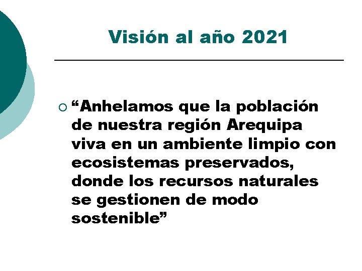 """Visión al año 2021 ¡ """"Anhelamos que la población de nuestra región Arequipa viva"""