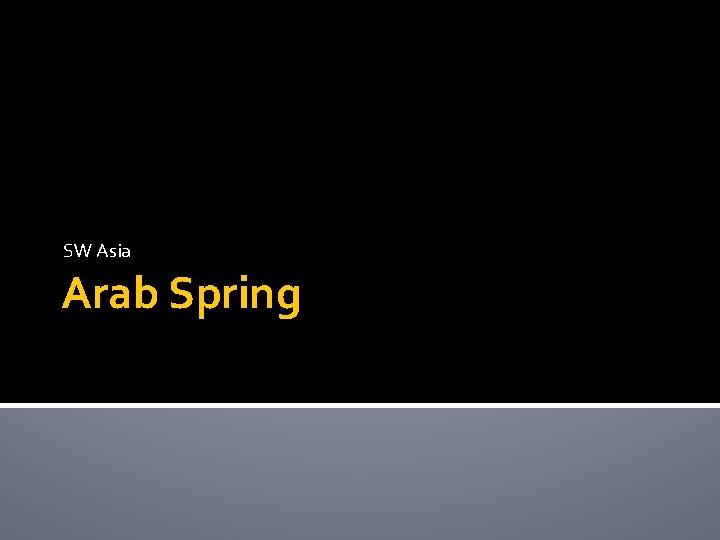 SW Asia Arab Spring