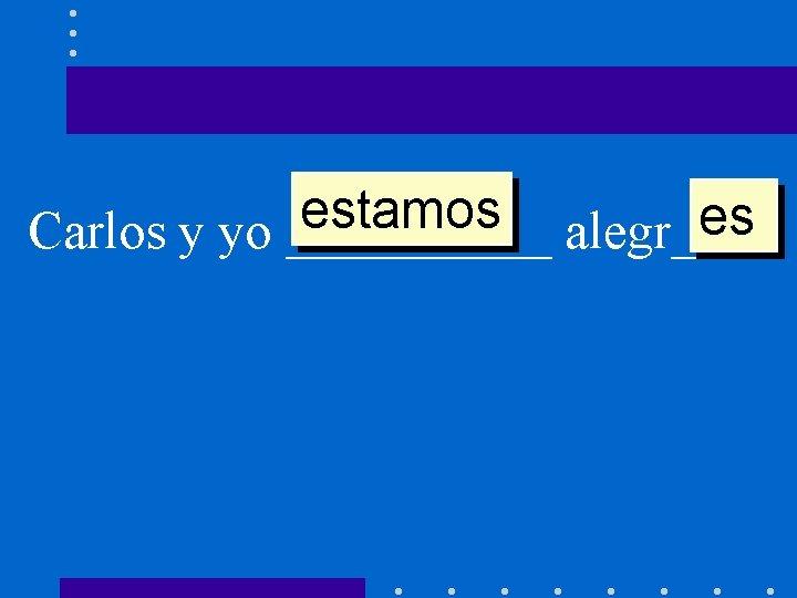 estamos es Carlos y yo _____ alegr____.