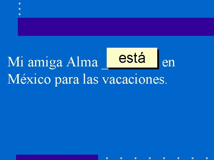 está en Mi amiga Alma ____ México para las vacaciones.