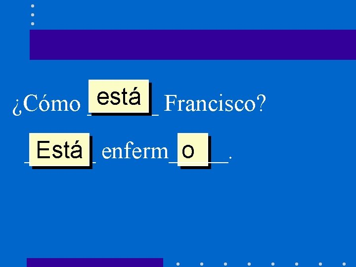 está Francisco? ¿Cómo ______ Está enferm_____. o