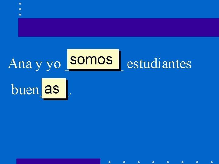 somos estudiantes Ana y yo ____ as buen____.