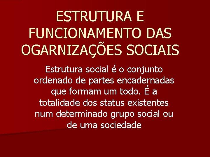 ESTRUTURA E FUNCIONAMENTO DAS OGARNIZAÇÕES SOCIAIS Estrutura social é o conjunto ordenado de partes