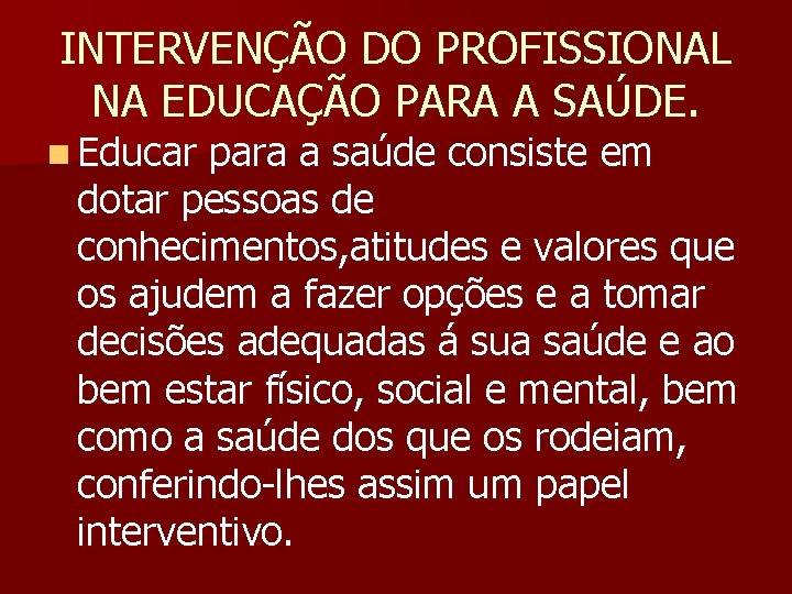 INTERVENÇÃO DO PROFISSIONAL NA EDUCAÇÃO PARA A SAÚDE. n Educar para a saúde consiste