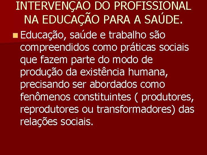 INTERVENÇÃO DO PROFISSIONAL NA EDUCAÇÃO PARA A SAÚDE. n Educação, saúde e trabalho são