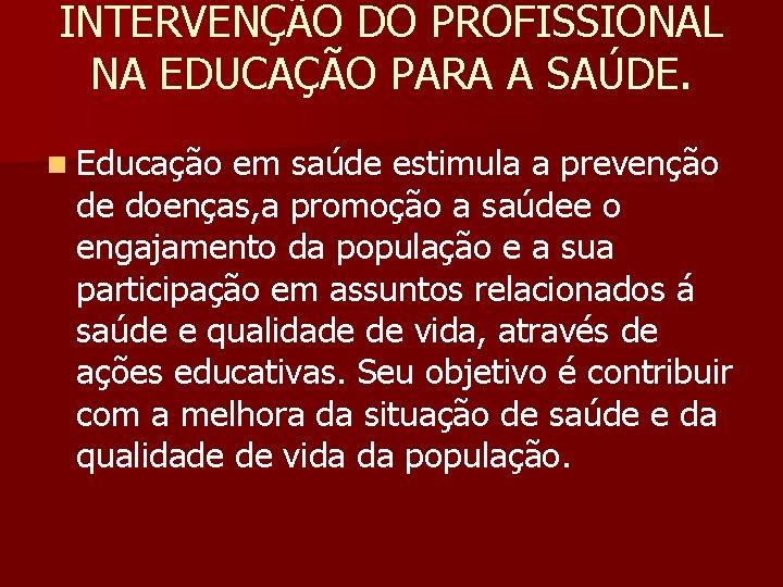 INTERVENÇÃO DO PROFISSIONAL NA EDUCAÇÃO PARA A SAÚDE. n Educação em saúde estimula a