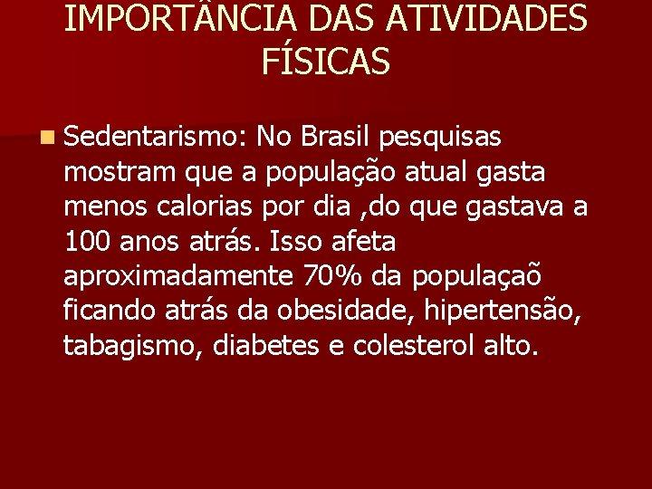 IMPORT NCIA DAS ATIVIDADES FÍSICAS n Sedentarismo: No Brasil pesquisas mostram que a população
