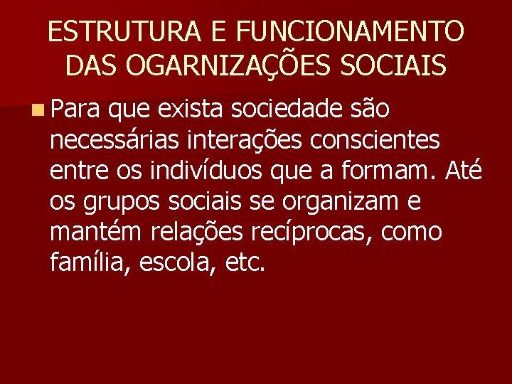 ESTRUTURA E FUNCIONAMENTO DAS OGARNIZAÇÕES SOCIAIS n Para que exista sociedade são necessárias interações
