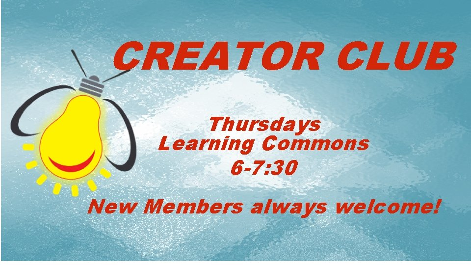 CREATOR CLUB Thursdays Learning Commons 6 -7: 30 i New Members always welcome!