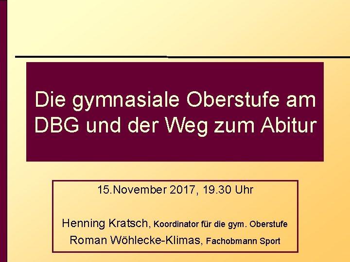 Die gymnasiale Oberstufe am DBG und der Weg zum Abitur 15. November 2017, 19.