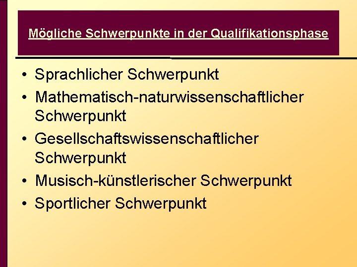 Mögliche Schwerpunkte in der Qualifikationsphase • Sprachlicher Schwerpunkt • Mathematisch-naturwissenschaftlicher Schwerpunkt • Gesellschaftswissenschaftlicher Schwerpunkt
