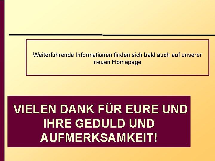 Weiterführende Informationen finden sich bald auch auf unserer neuen Homepage VIELEN DANK FÜR EURE