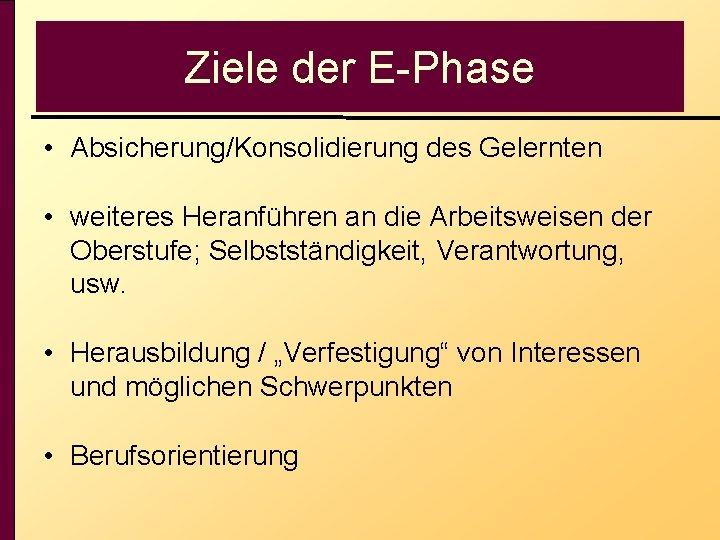 Ziele der E-Phase • Absicherung/Konsolidierung des Gelernten • weiteres Heranführen an die Arbeitsweisen der