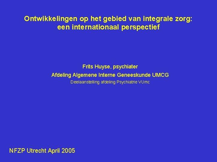 Ontwikkelingen op het gebied van integrale zorg: een internationaal perspectief Frits Huyse, psychiater Afdeling