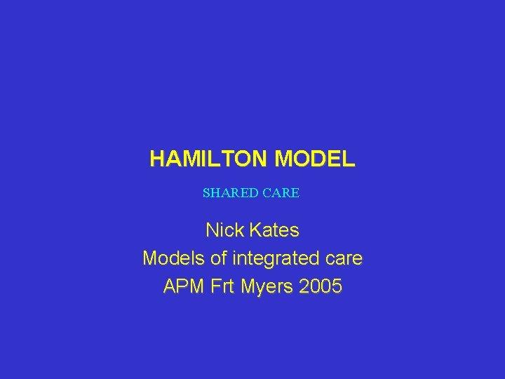 HAMILTON MODEL SHARED CARE Nick Kates Models of integrated care APM Frt Myers 2005