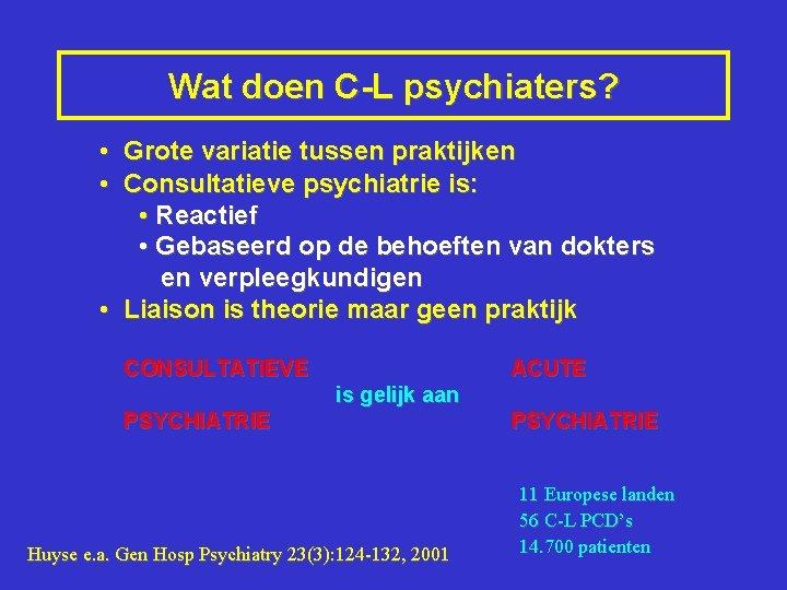Wat doen C-L psychiaters? • Grote variatie tussen praktijken • Consultatieve psychiatrie is: •