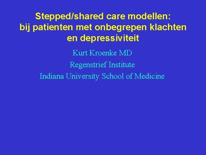 Stepped/shared care modellen: bij patienten met onbegrepen klachten en depressiviteit Kurt Kroenke MD Regenstrief