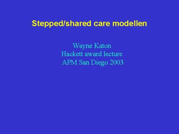 Stepped/shared care modellen Wayne Katon Hackett award lecture APM San Diego 2003