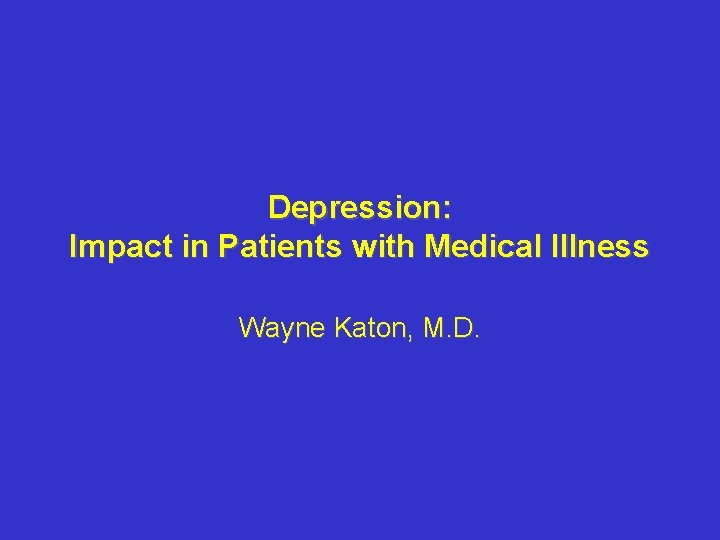 Depression: Impact in Patients with Medical Illness Wayne Katon, M. D.