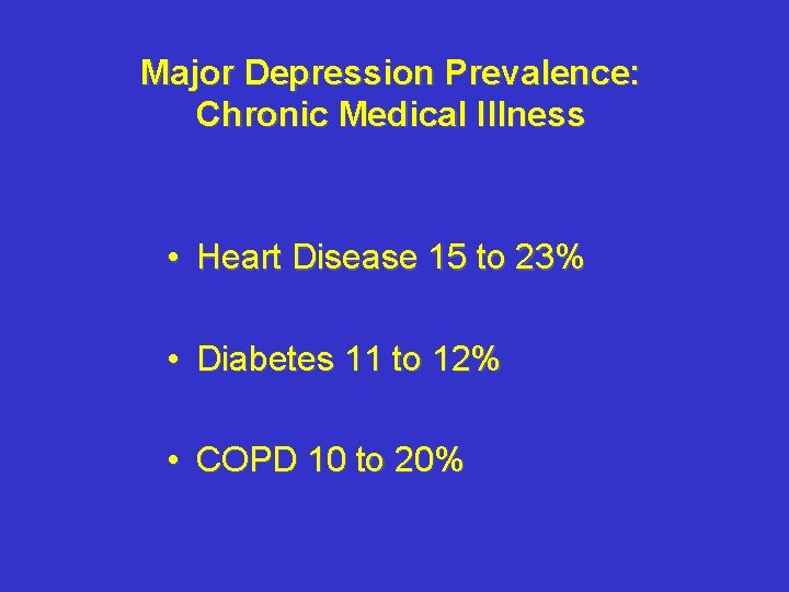Major Depression Prevalence: Chronic Medical Illness • Heart Disease 15 to 23% • Diabetes