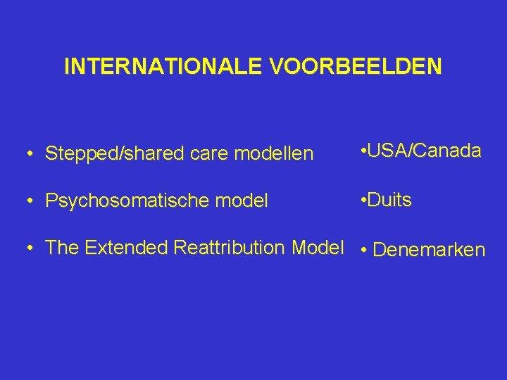 INTERNATIONALE VOORBEELDEN • Stepped/shared care modellen • USA/Canada • Psychosomatische model • Duits •