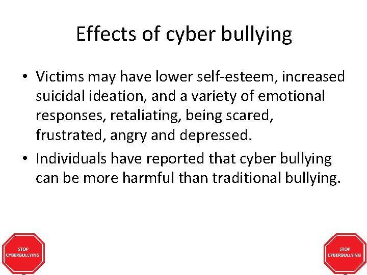 Effects of cyber bullying • Victims may have lower self-esteem, increased suicidal ideation, and