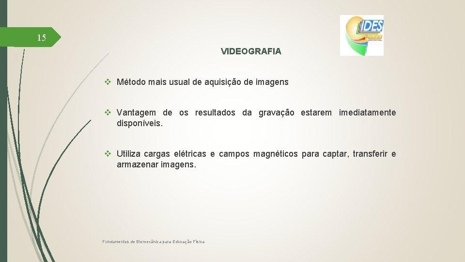 15 VIDEOGRAFIA v Método mais usual de aquisição de imagens v Vantagem de os