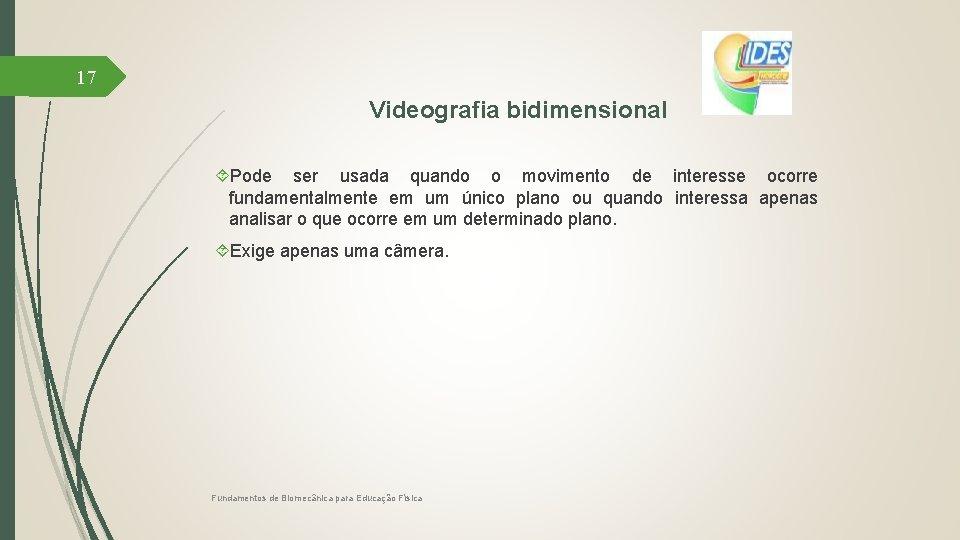 17 Videografia bidimensional Pode ser usada quando o movimento de interesse ocorre fundamentalmente em