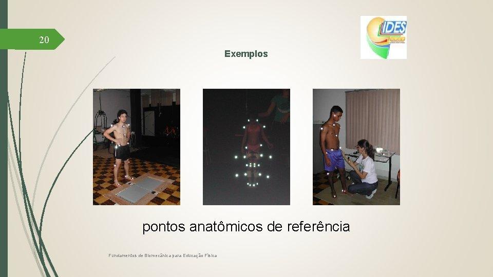 20 Exemplos pontos anatômicos de referência Fundamentos de Biomecânica para Educação Física