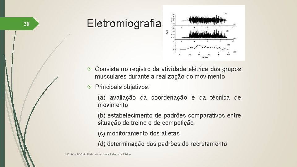 28 Eletromiografia Consiste no registro da atividade elétrica dos grupos musculares durante a realização