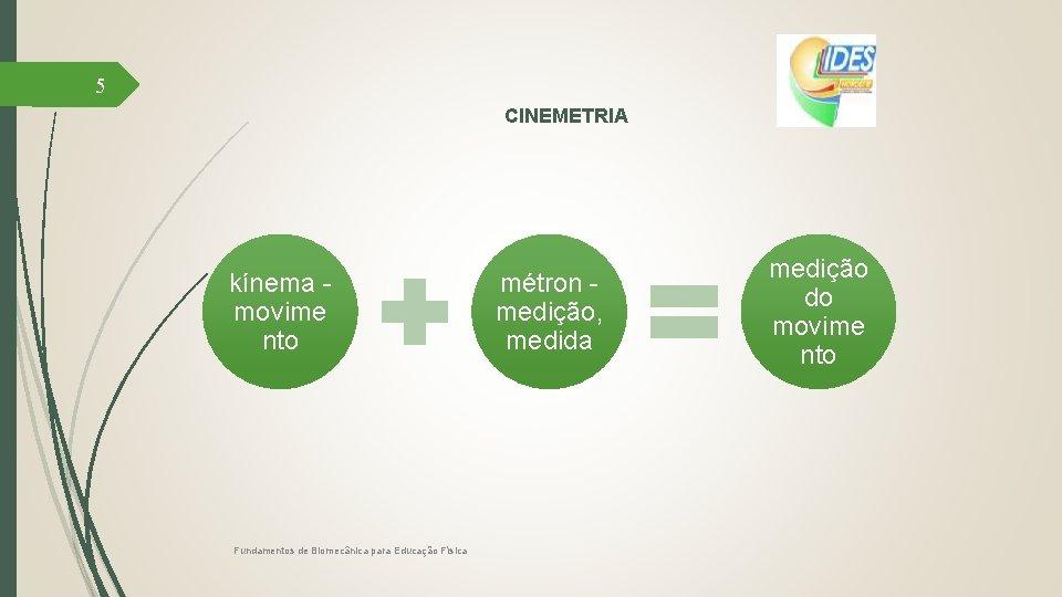 5 CINEMETRIA kínema movime nto Fundamentos de Biomecânica para Educação Física métron medição, medida